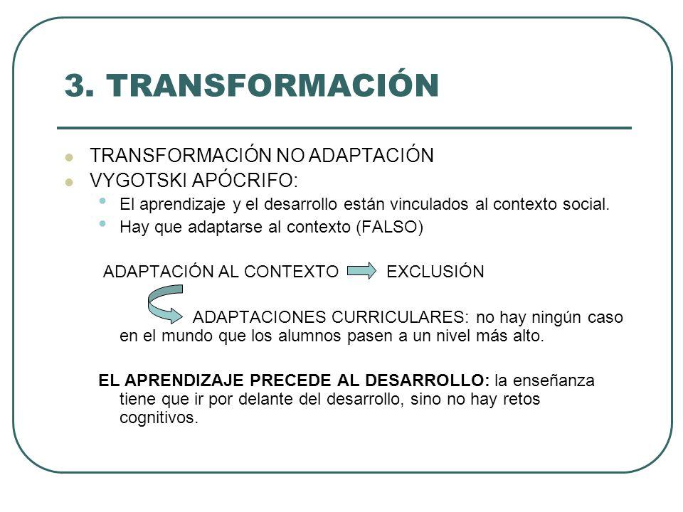 3. TRANSFORMACIÓN TRANSFORMACIÓN NO ADAPTACIÓN VYGOTSKI APÓCRIFO: El aprendizaje y el desarrollo están vinculados al contexto social. Hay que adaptars