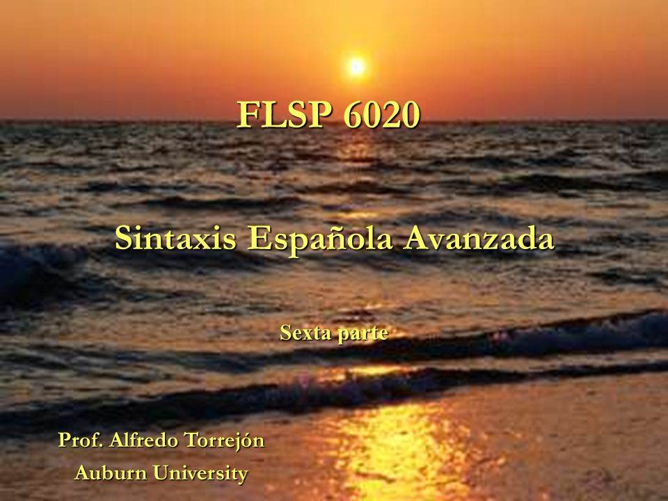 FLSP 6020 Sintaxis Española Avanzada Sexta parte Prof. Alfredo Torrejón Auburn University