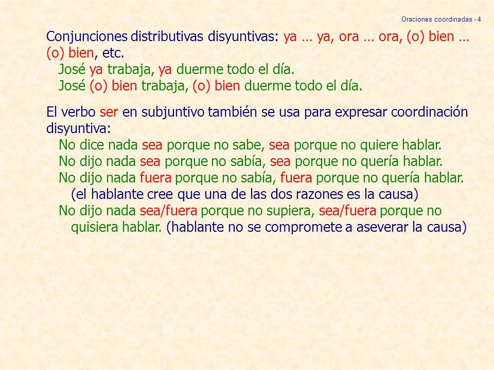 Conjunciones distributivas disyuntivas: ya … ya, ora … ora, (o) bien … (o) bien, etc. José ya trabaja, ya duerme todo el día. José (o) bien trabaja, (