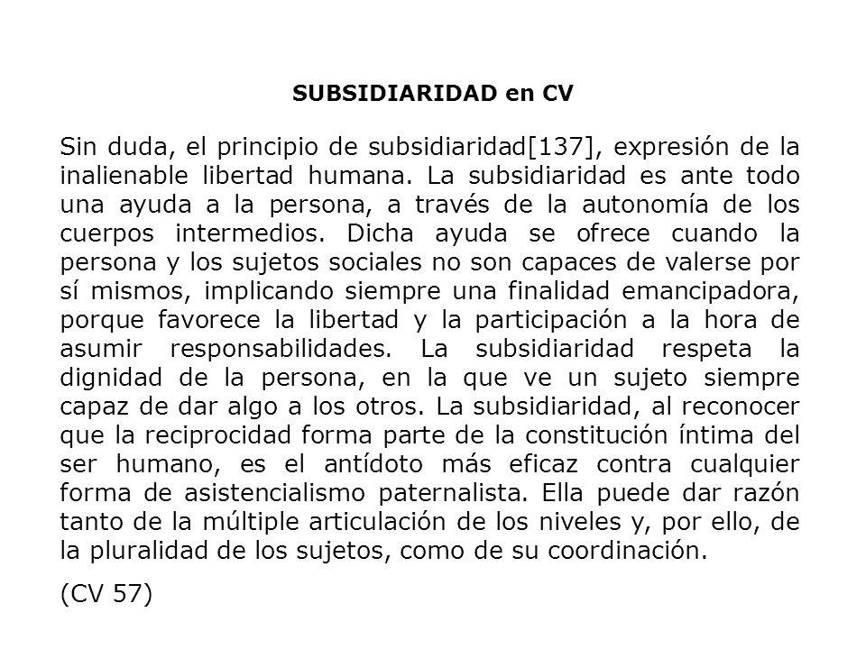 SUBSIDIARIDAD en CV Sin duda, el principio de subsidiaridad[137], expresión de la inalienable libertad humana. La subsidiaridad es ante todo una ayuda