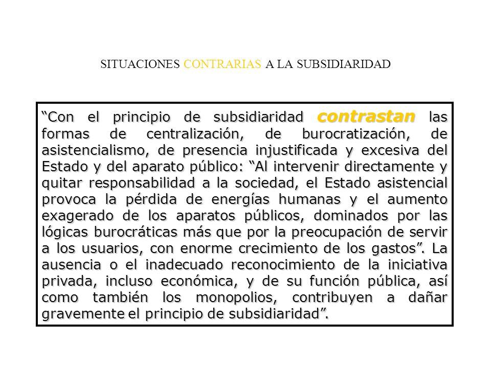 SITUACIONES CONTRARIAS A LA SUBSIDIARIDAD Con el principio de subsidiaridad contrastan las formas de centralización, de burocratización, de asistencia