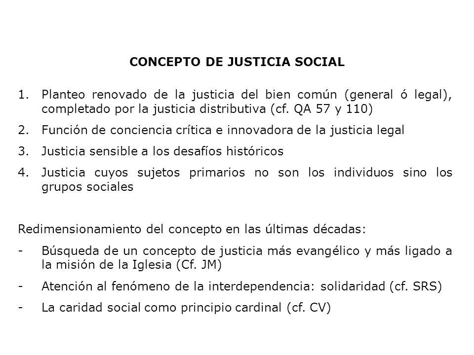 CONCEPTO DE JUSTICIA SOCIAL 1.Planteo renovado de la justicia del bien común (general ó legal), completado por la justicia distributiva (cf. QA 57 y 1