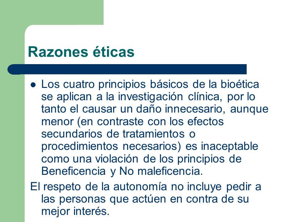 Razones éticas Los cuatro principios básicos de la bioética se aplican a la investigación clínica, por lo tanto el causar un daño innecesario, aunque menor (en contraste con los efectos secundarios de tratamientos o procedimientos necesarios) es inaceptable como una violación de los principios de Beneficencia y No maleficencia.