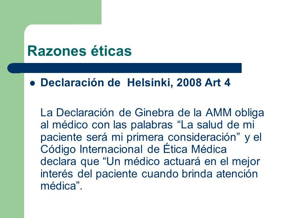 Razones éticas Declaración de Helsinki, 2008 Art 4 La Declaración de Ginebra de la AMM obliga al médico con las palabras La salud de mi paciente será mi primera consideración y el Código Internacional de Ética Médica declara que Un médico actuará en el mejor interés del paciente cuando brinda atención médica.