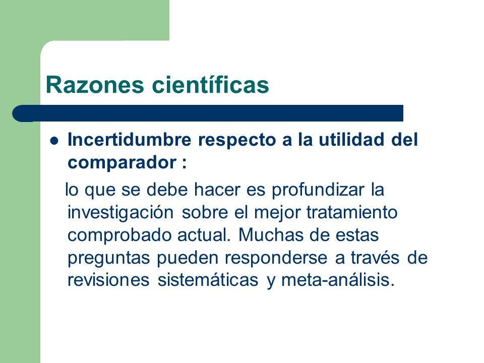 Razones científicas Incertidumbre respecto a la utilidad del comparador : lo que se debe hacer es profundizar la investigación sobre el mejor tratamiento comprobado actual.