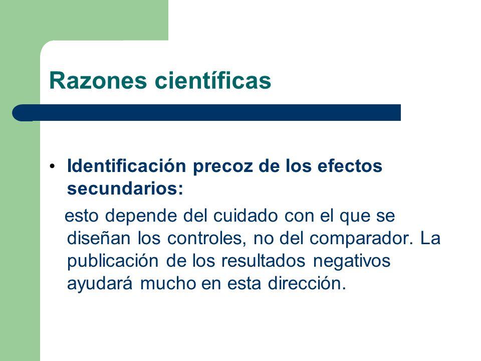 Razones científicas Identificación precoz de los efectos secundarios: esto depende del cuidado con el que se diseñan los controles, no del comparador.