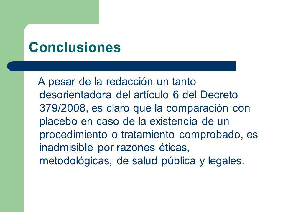Conclusiones A pesar de la redacción un tanto desorientadora del artículo 6 del Decreto 379/2008, es claro que la comparación con placebo en caso de la existencia de un procedimiento o tratamiento comprobado, es inadmisible por razones éticas, metodológicas, de salud pública y legales.