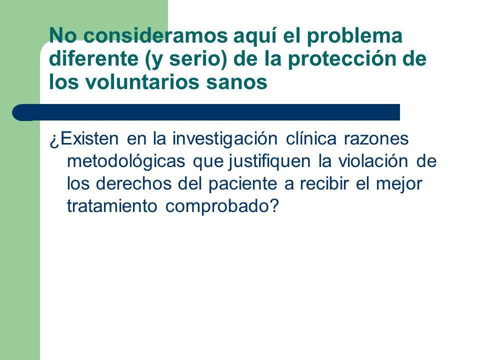 No consideramos aquí el problema diferente (y serio) de la protección de los voluntarios sanos ¿Existen en la investigación clínica razones metodológicas que justifiquen la violación de los derechos del paciente a recibir el mejor tratamiento comprobado?