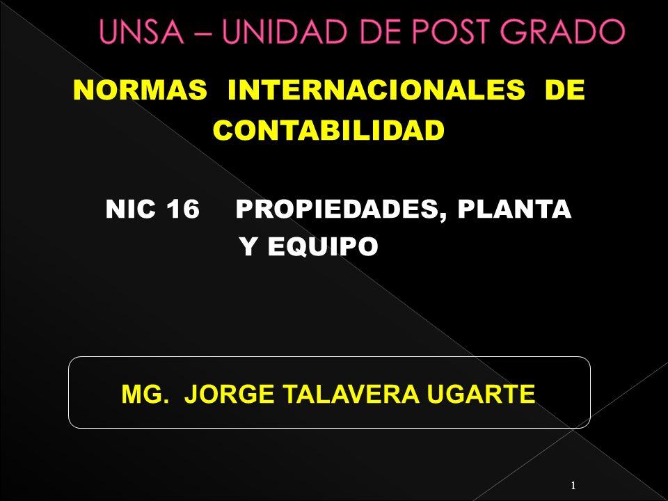1 NORMAS INTERNACIONALES DE CONTABILIDAD NIC 16 PROPIEDADES, PLANTA Y EQUIPO MG. JORGE TALAVERA UGARTE