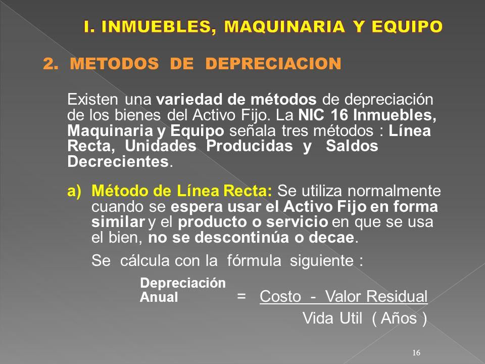16 2. METODOS DE DEPRECIACION Existen una variedad de métodos de depreciación de los bienes del Activo Fijo. La NIC 16 Inmuebles, Maquinaria y Equipo