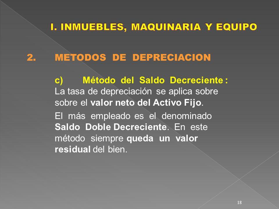 18 2. METODOS DE DEPRECIACION c)Método del Saldo Decreciente : La tasa de depreciación se aplica sobre sobre el valor neto del Activo Fijo. El más emp
