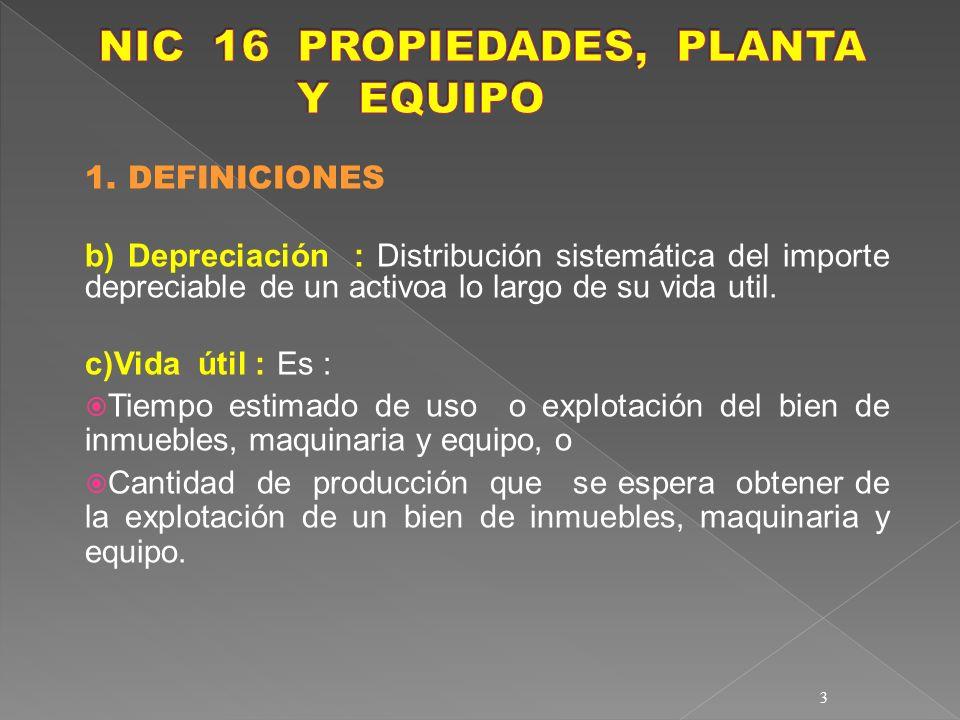 3 1. DEFINICIONES b) Depreciación : Distribución sistemática del importe depreciable de un activoa lo largo de su vida util. c)Vida útil :Es : Tiempo