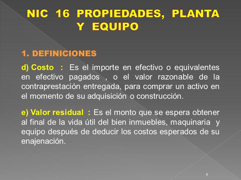 4 1. DEFINICIONES d) Costo :Es el importe en efectivo o equivalentes en efectivo pagados, o el valor razonable de la contraprestación entregada, para