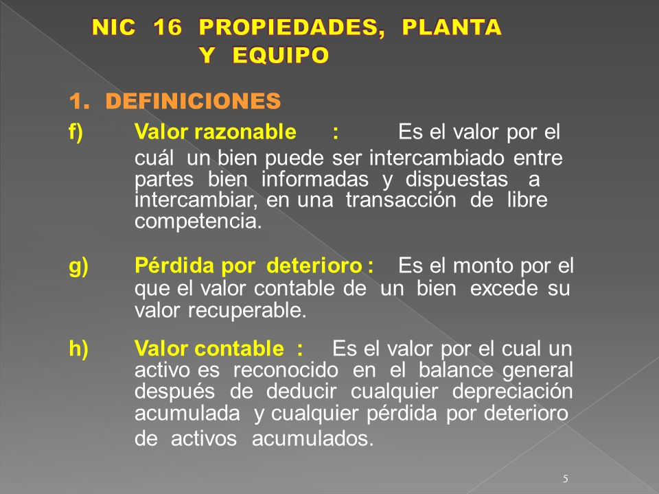 5 1. DEFINICIONES f)Valor razonable :Es el valor por el cuál un bien puede ser intercambiado entre partes bien informadas y dispuestas a intercambiar,