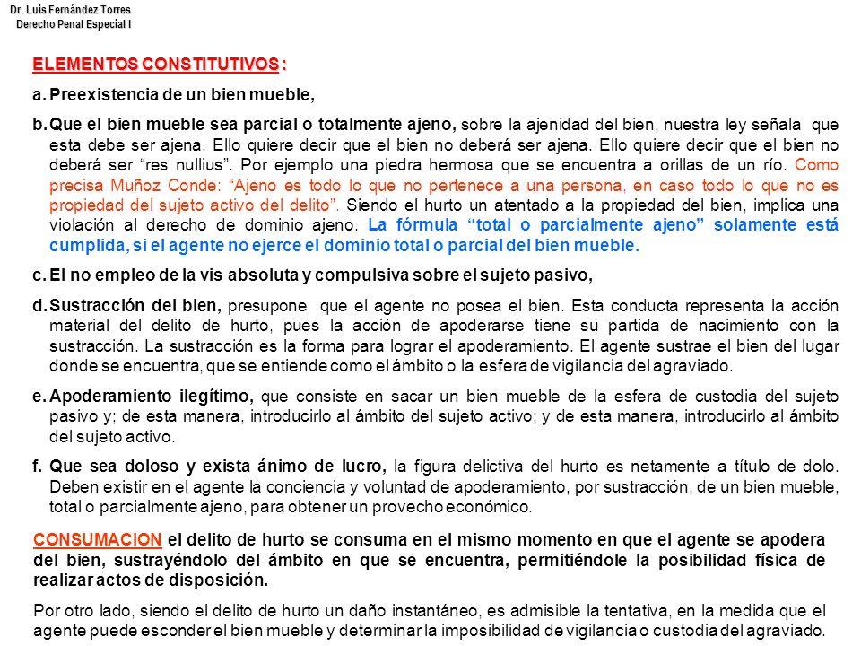Dr. Luis Fernández Torres Derecho Penal Especial I ELEMENTOS CONSTITUTIVOS : a.Preexistencia de un bien mueble, b.Que el bien mueble sea parcial o tot
