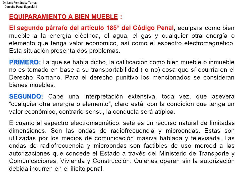 Dr. Luis Fernández Torres Derecho Penal Especial I EQUIPARAMIENTO A BIEN MUEBLE : El segundo párrafo del artículo 185° del Código Penal, equipara como