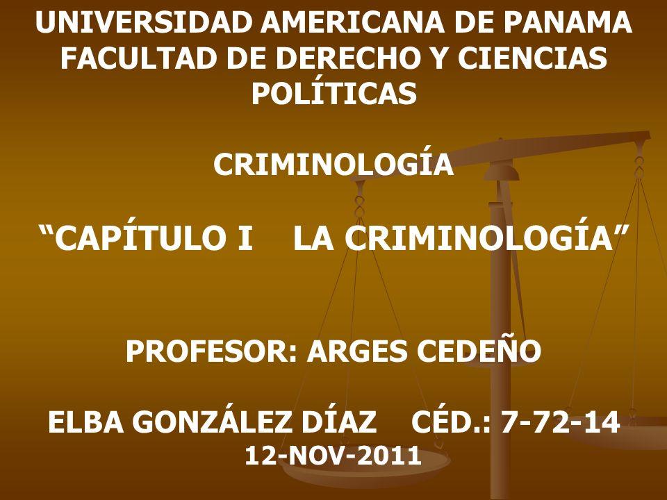 UNIVERSIDAD AMERICANA DE PANAMA FACULTAD DE DERECHO Y CIENCIAS POLÍTICAS CRIMINOLOGÍA CAPÍTULO I LA CRIMINOLOGÍA PROFESOR: ARGES CEDEÑO ELBA GONZÁLEZ
