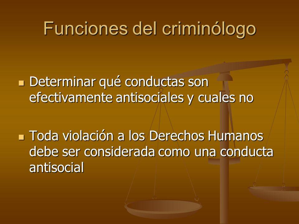 Funciones del criminólogo Determinar qué conductas son efectivamente antisociales y cuales no Determinar qué conductas son efectivamente antisociales