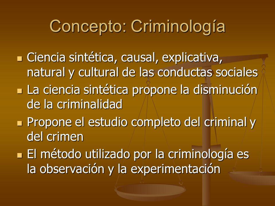 Concepto: Criminología Ciencia sintética, causal, explicativa, natural y cultural de las conductas sociales Ciencia sintética, causal, explicativa, na