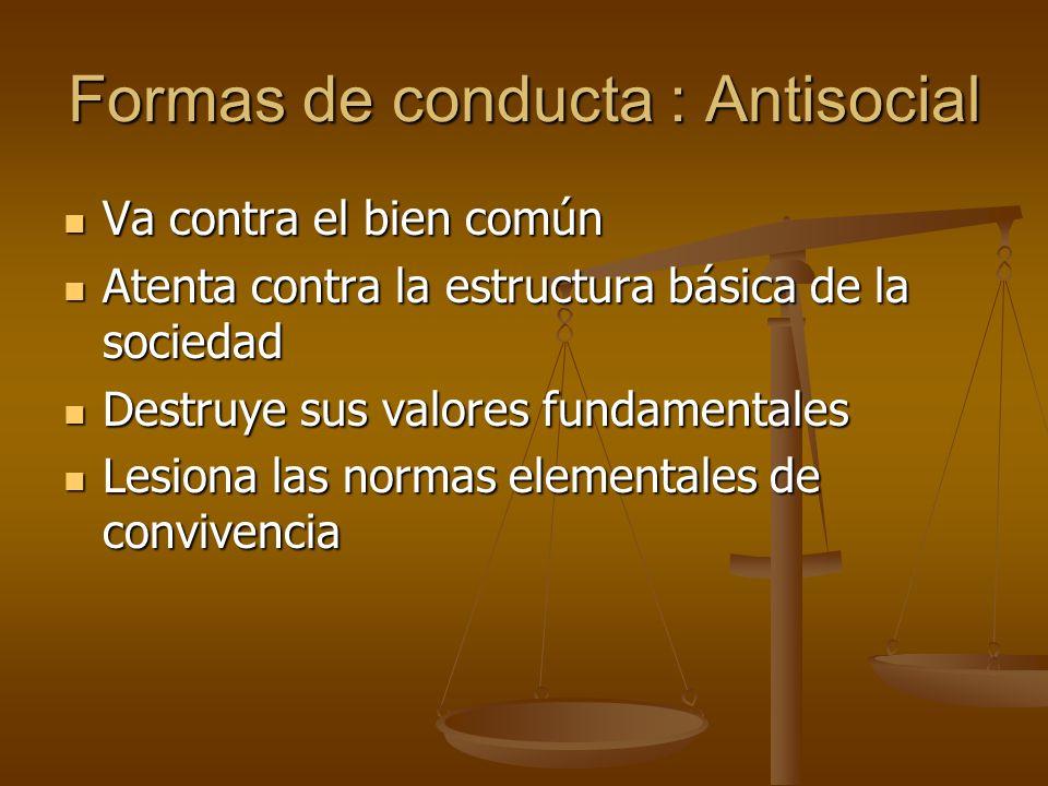 Formas de conducta : Antisocial Va contra el bien común Va contra el bien común Atenta contra la estructura básica de la sociedad Atenta contra la est