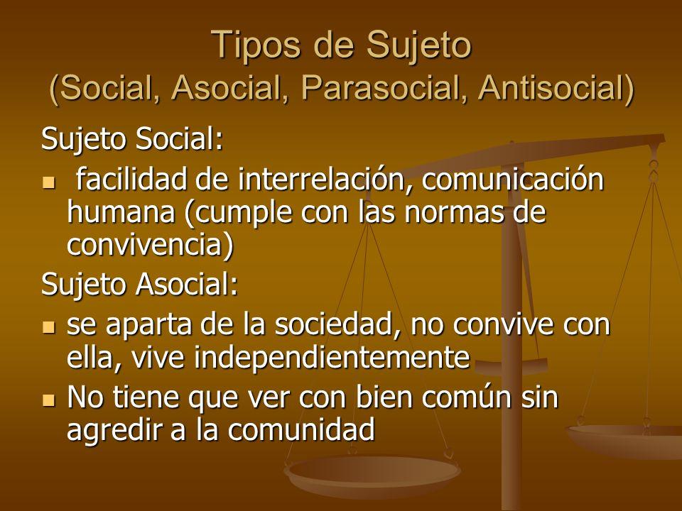Tipos de Sujeto (Social, Asocial, Parasocial, Antisocial) Sujeto Social: facilidad de interrelación, comunicación humana (cumple con las normas de con