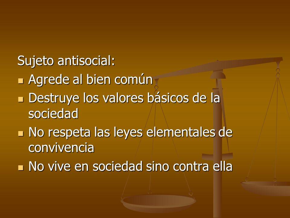 Sujeto antisocial: Agrede al bien común Agrede al bien común Destruye los valores básicos de la sociedad Destruye los valores básicos de la sociedad N