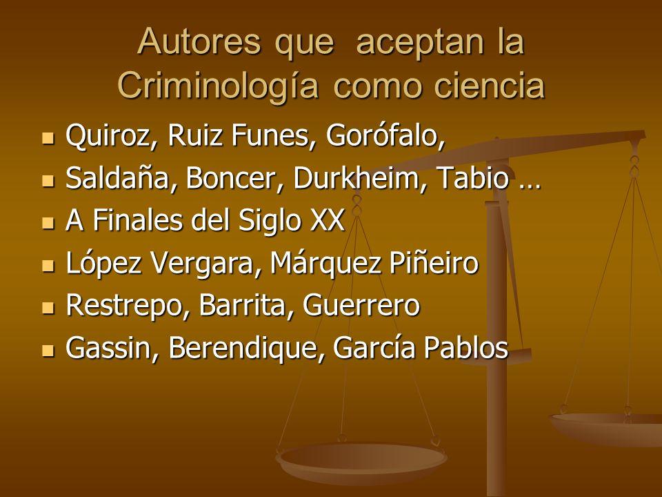 Autores que aceptan la Criminología como ciencia Quiroz, Ruiz Funes, Gorófalo, Quiroz, Ruiz Funes, Gorófalo, Saldaña, Boncer, Durkheim, Tabio … Saldañ