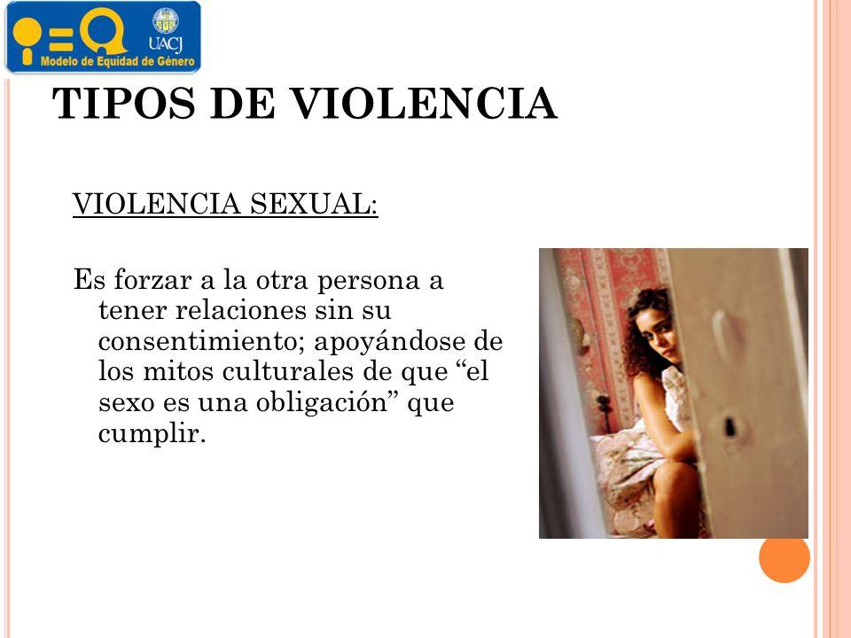 TIPOS DE VIOLENCIA VIOLENCIA SEXUAL: Es forzar a la otra persona a tener relaciones sin su consentimiento; apoyándose de los mitos culturales de que el sexo es una obligación que cumplir.