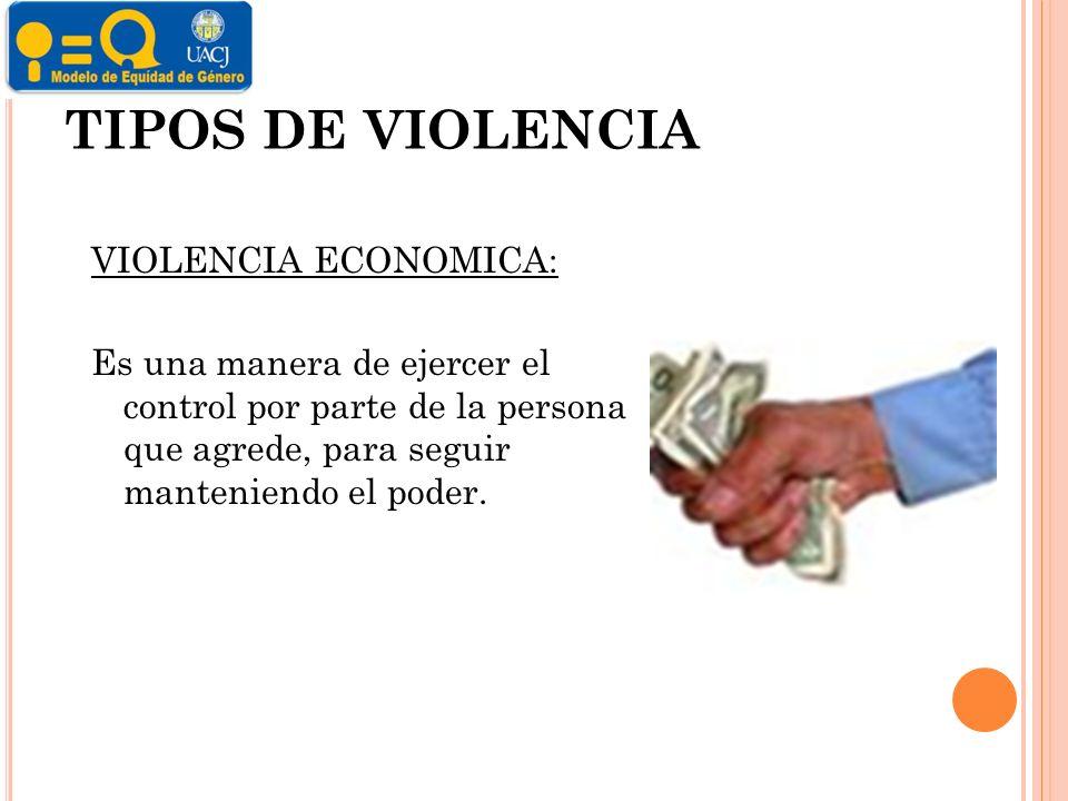 TIPOS DE VIOLENCIA VIOLENCIA ECONOMICA: Es una manera de ejercer el control por parte de la persona que agrede, para seguir manteniendo el poder.