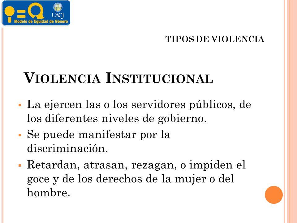 V IOLENCIA I NSTITUCIONAL La ejercen las o los servidores públicos, de los diferentes niveles de gobierno.
