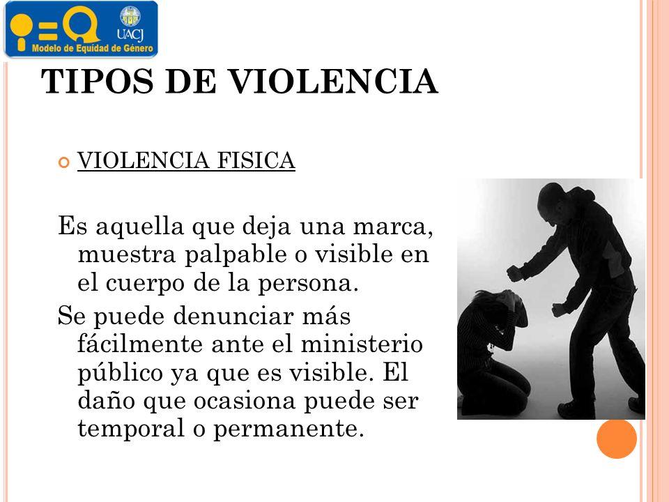 TIPOS DE VIOLENCIA VIOLENCIA FISICA Es aquella que deja una marca, muestra palpable o visible en el cuerpo de la persona.