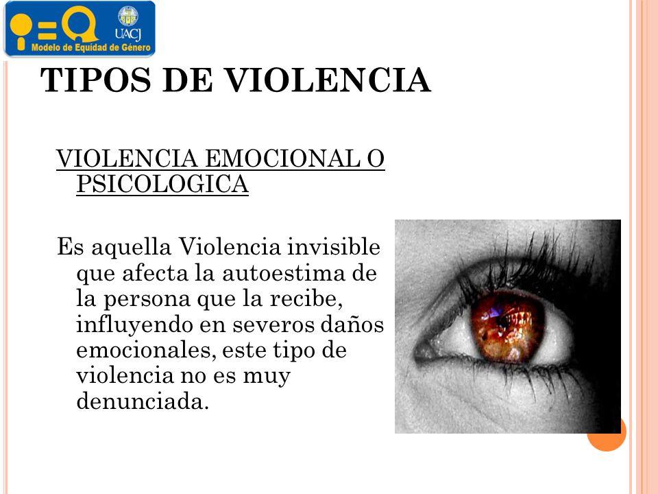 TIPOS DE VIOLENCIA VIOLENCIA EMOCIONAL O PSICOLOGICA Es aquella Violencia invisible que afecta la autoestima de la persona que la recibe, influyendo en severos daños emocionales, este tipo de violencia no es muy denunciada.