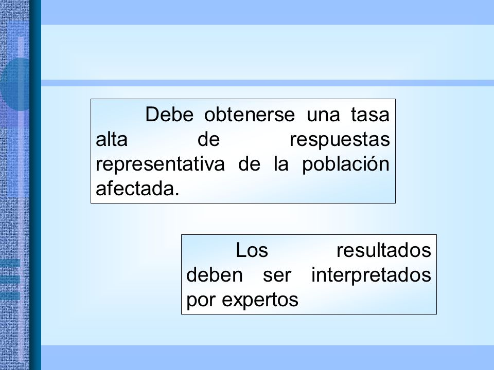 Los resultados deben ser interpretados por expertos Debe obtenerse una tasa alta de respuestas representativa de la población afectada.