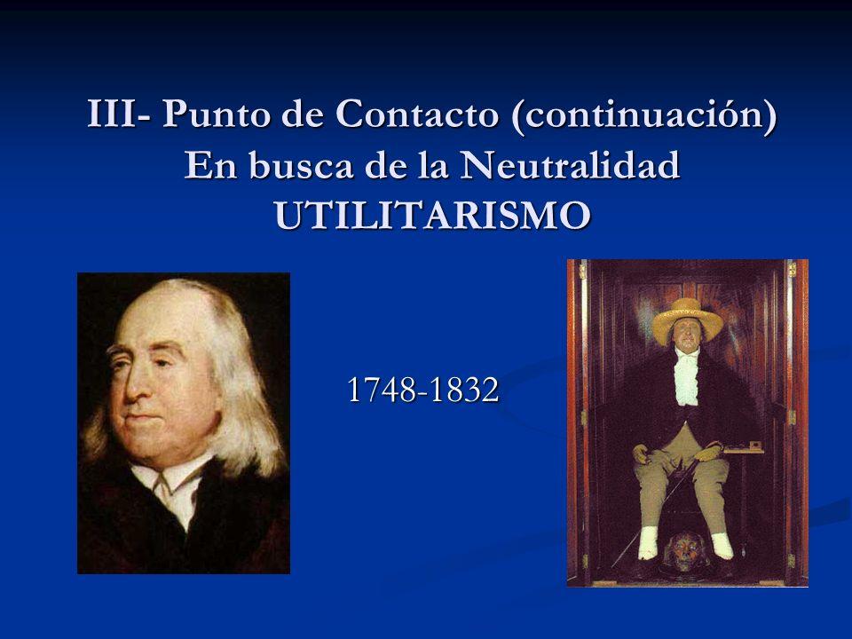 III- Punto de Contacto (continuación) En busca de la Neutralidad UTILITARISMO 1748-1832