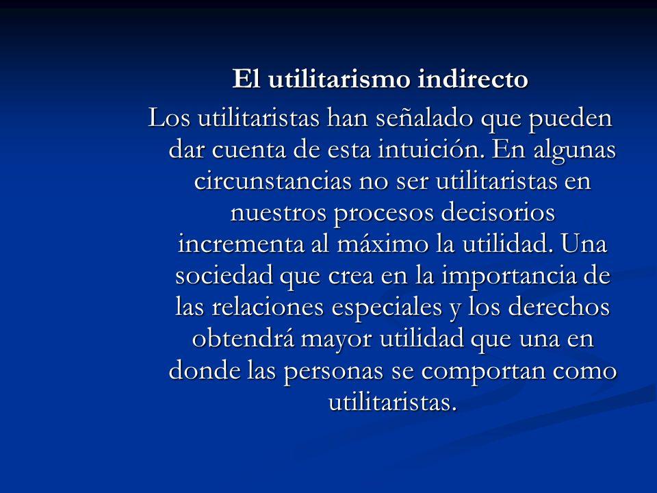 El utilitarismo indirecto Los utilitaristas han señalado que pueden dar cuenta de esta intuición. En algunas circunstancias no ser utilitaristas en nu