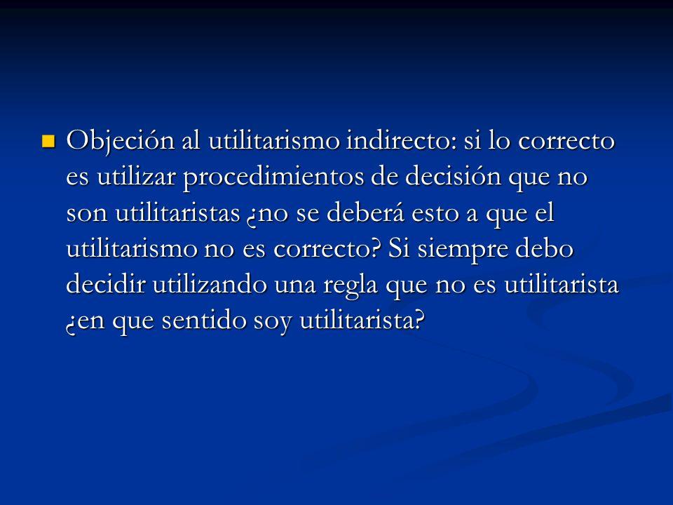 Objeción al utilitarismo indirecto: si lo correcto es utilizar procedimientos de decisión que no son utilitaristas ¿no se deberá esto a que el utilitarismo no es correcto.