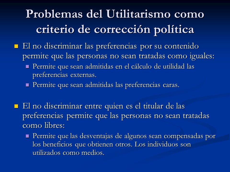 Problemas del Utilitarismo como criterio de corrección política El no discriminar las preferencias por su contenido permite que las personas no sean t