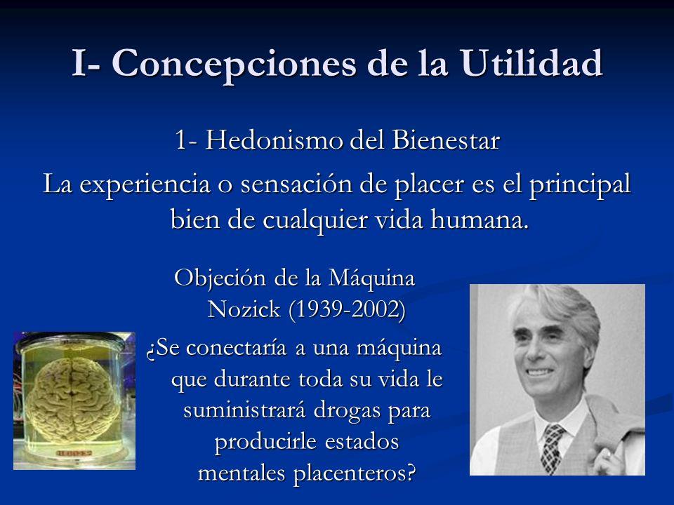 I- Concepciones de la Utilidad 1- Hedonismo del Bienestar La experiencia o sensación de placer es el principal bien de cualquier vida humana. Objeción