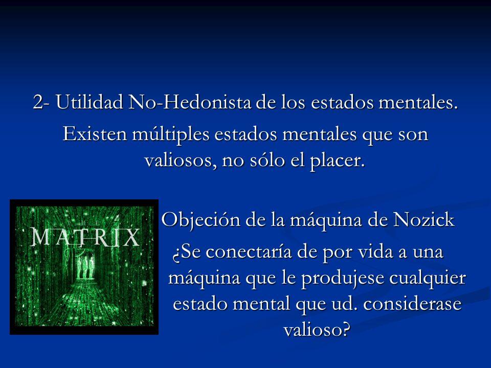 2- Utilidad No-Hedonista de los estados mentales. Existen múltiples estados mentales que son valiosos, no sólo el placer. Objeción de la máquina de No