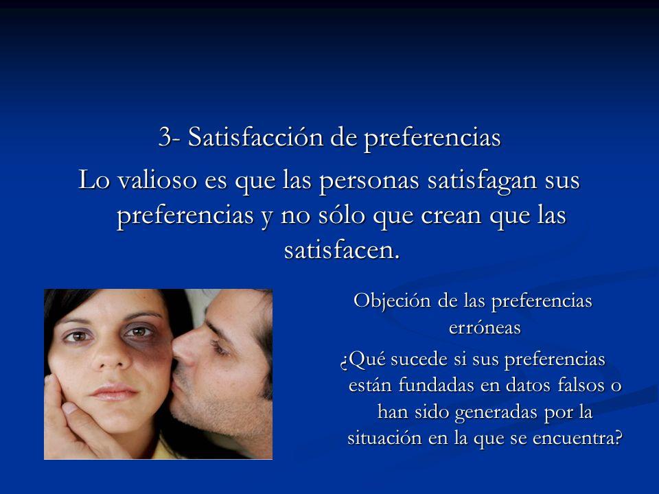 3- Satisfacción de preferencias Lo valioso es que las personas satisfagan sus preferencias y no sólo que crean que las satisfacen. Objeción de las pre