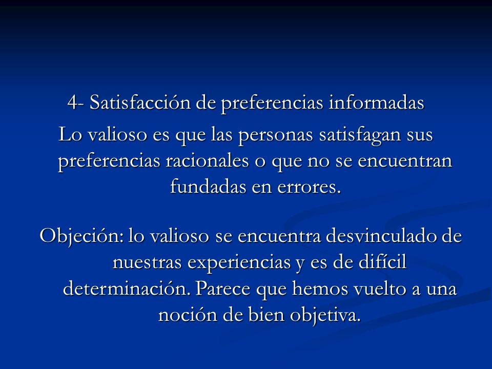 4- Satisfacción de preferencias informadas Lo valioso es que las personas satisfagan sus preferencias racionales o que no se encuentran fundadas en er