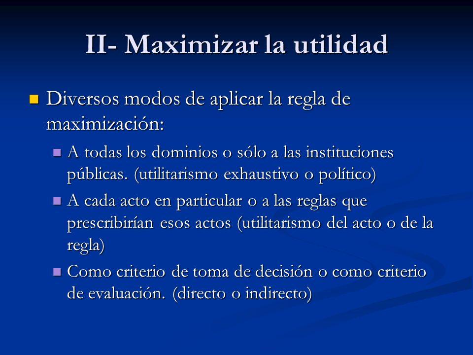 II- Maximizar la utilidad Diversos modos de aplicar la regla de maximización: Diversos modos de aplicar la regla de maximización: A todas los dominios o sólo a las instituciones públicas.