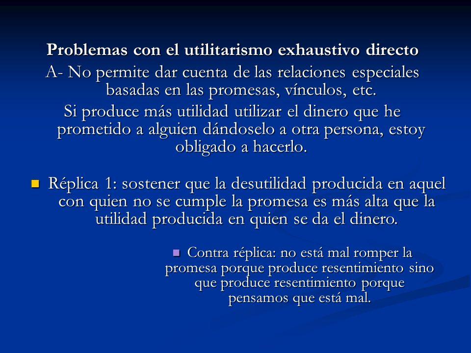 Problemas con el utilitarismo exhaustivo directo A- No permite dar cuenta de las relaciones especiales basadas en las promesas, vínculos, etc. Si prod