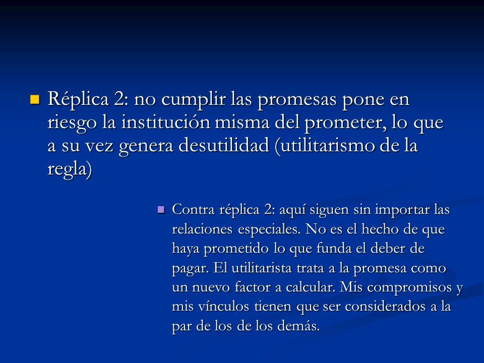 Réplica 2: no cumplir las promesas pone en riesgo la institución misma del prometer, lo que a su vez genera desutilidad (utilitarismo de la regla) Rép