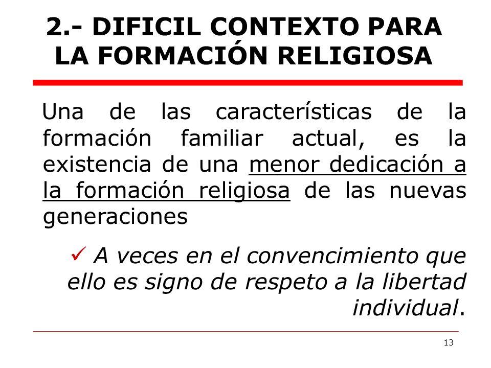 13 Una de las características de la formación familiar actual, es la existencia de una menor dedicación a la formación religiosa de las nuevas generaciones A veces en el convencimiento que ello es signo de respeto a la libertad individual.