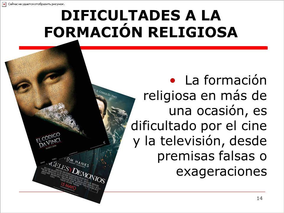 14 La formación religiosa en más de una ocasión, es dificultado por el cine y la televisión, desde premisas falsas o exageraciones DIFICULTADES A LA FORMACIÓN RELIGIOSA