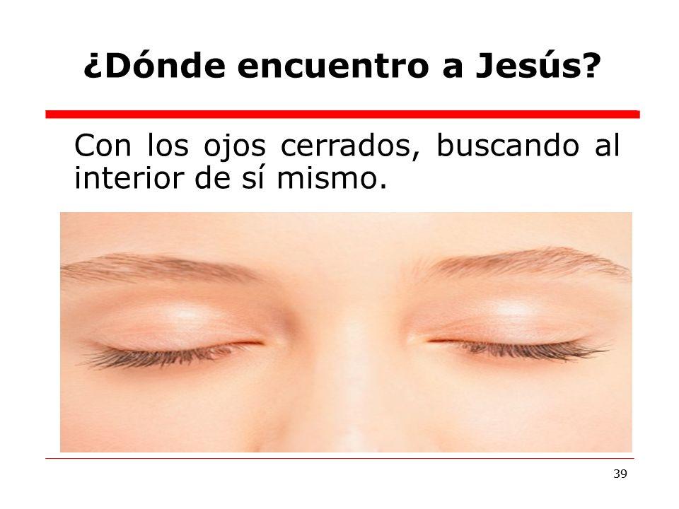 39 ¿Dónde encuentro a Jesús? 39 Con los ojos cerrados, buscando al interior de sí mismo.