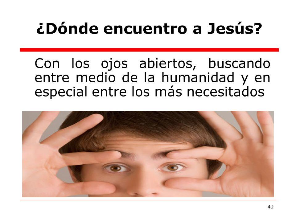 40 Con los ojos abiertos, buscando entre medio de la humanidad y en especial entre los más necesitados ¿Dónde encuentro a Jesús.
