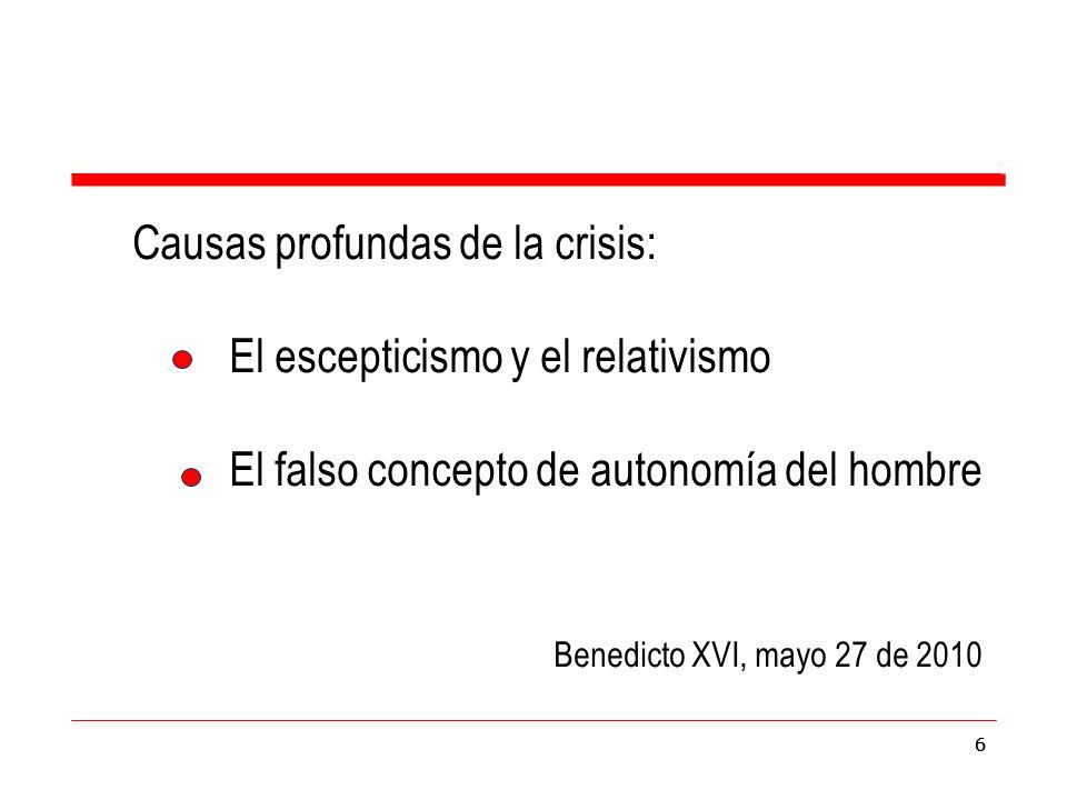66 Causas profundas de la crisis: El escepticismo y el relativismo El falso concepto de autonomía del hombre Benedicto XVI, mayo 27 de 2010 6