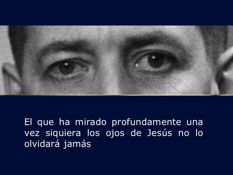 El que ha mirado profundamente una vez siquiera los ojos de Jesús no lo olvidará jamás Podemos ver reflejado en sus ojos ese brillo de quien está enamorado de Cristo.